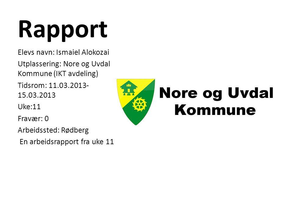 Rapport Elevs navn: Ismaiel Alokozai Utplassering: Nore og Uvdal Kommune (IKT avdeling) Tidsrom: 11.03.2013- 15.03.2013 Uke:11 Fravær: 0 Arbeidssted: