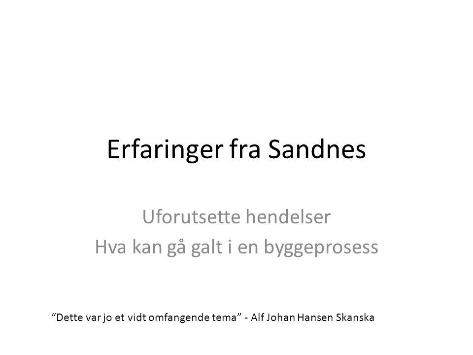 """Erfaringer fra Sandnes Uforutsette hendelser Hva kan gå galt i en byggeprosess """"Dette var jo et vidt omfangende tema"""" - Alf Johan Hansen Skanska"""