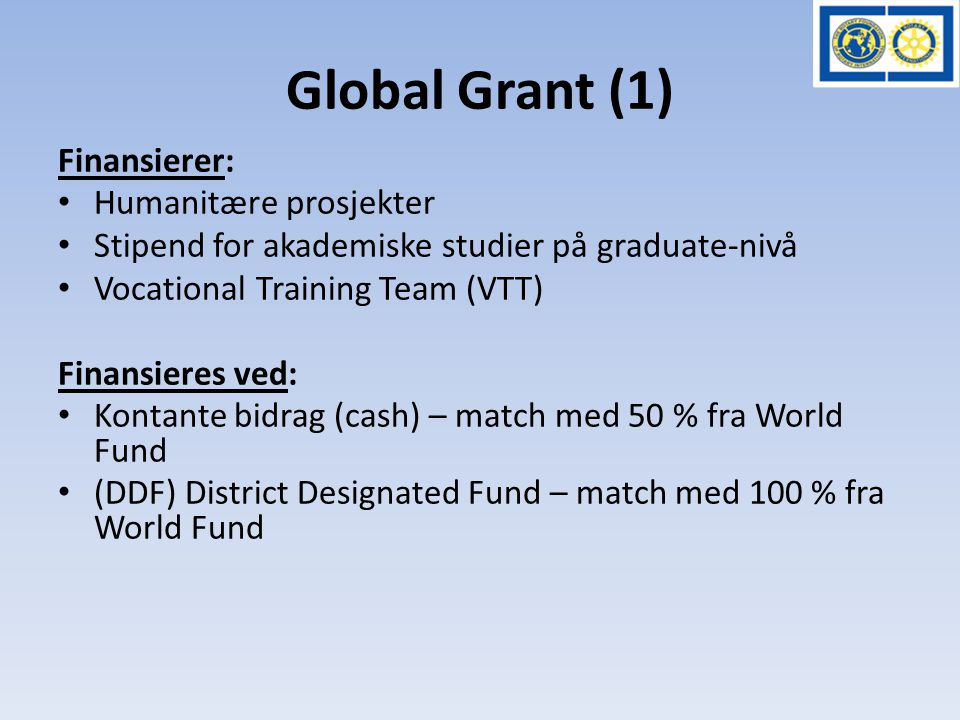 Global Grant (1) Finansierer: • Humanitære prosjekter • Stipend for akademiske studier på graduate-nivå • Vocational Training Team (VTT) Finansieres ved: • Kontante bidrag (cash) – match med 50 % fra World Fund • (DDF) District Designated Fund – match med 100 % fra World Fund
