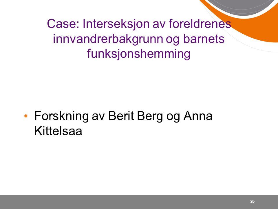 Case: Interseksjon av foreldrenes innvandrerbakgrunn og barnets funksjonshemming • Forskning av Berit Berg og Anna Kittelsaa 26