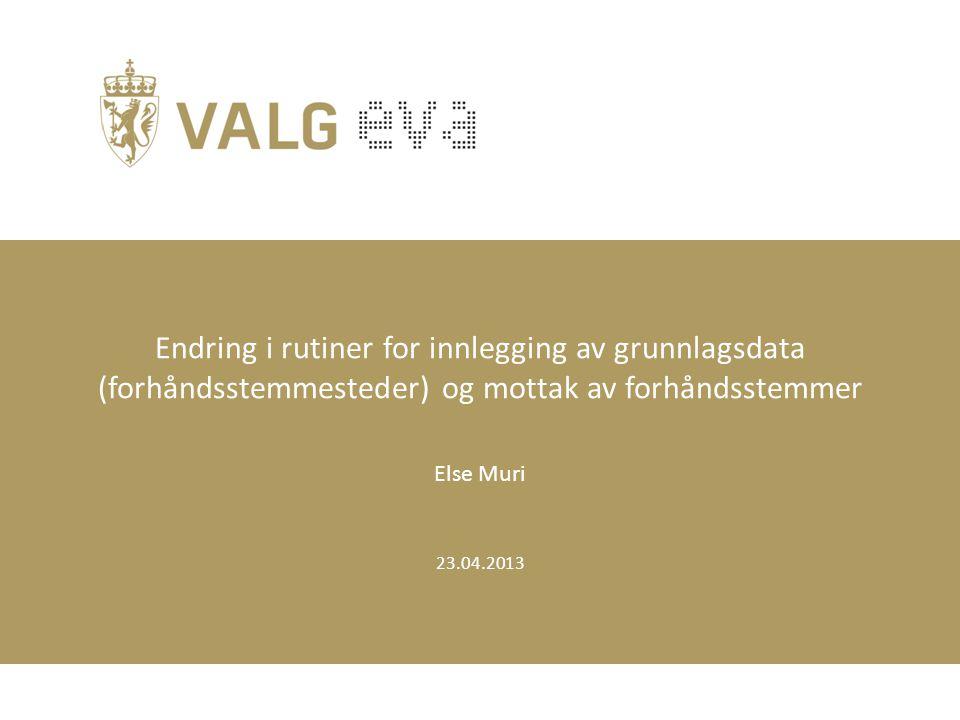 23.04.2013 Endring i rutiner for innlegging av grunnlagsdata (forhåndsstemmesteder) og mottak av forhåndsstemmer Else Muri