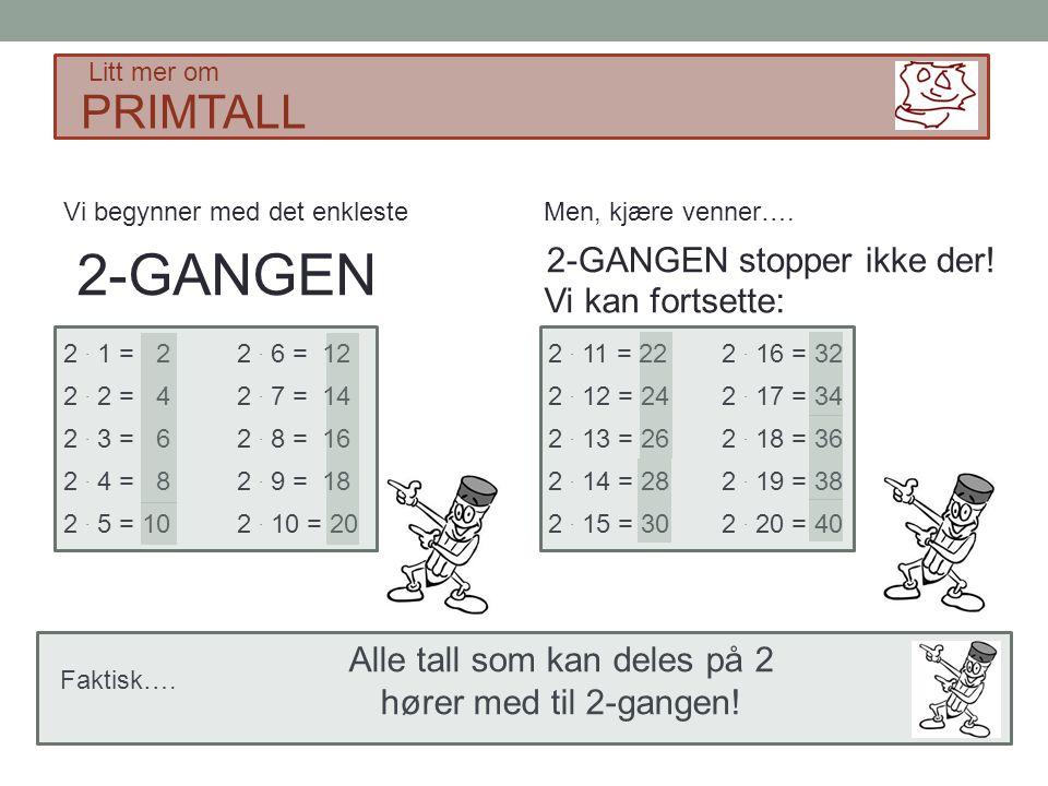 PRIMTALL Litt mer om Vi begynner med det enkleste 2-GANGEN 2. 1 = 2 2. 2 = 4 2. 3 = 6 2. 4 = 8 2. 5 = 10 2. 6 = 12 2. 7 = 14 2. 8 = 16 2. 9 = 18 2. 10