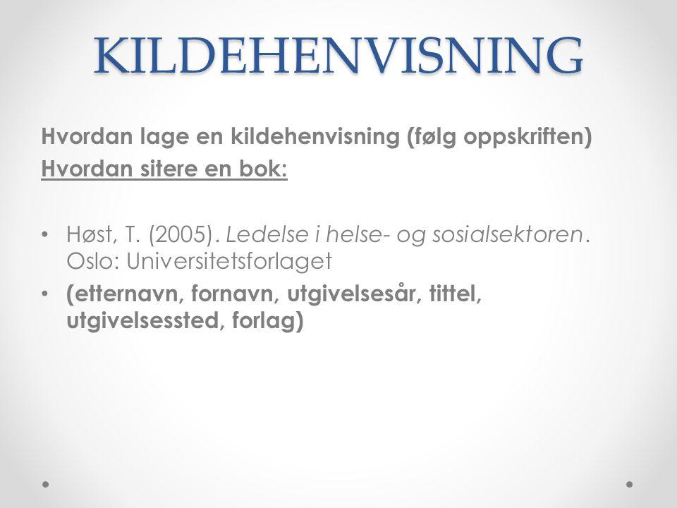 KILDEHENVISNING Hvordan lage en kildehenvisning (følg oppskriften) Hvordan sitere en bok: • Høst, T. (2005). Ledelse i helse- og sosialsektoren. Oslo:
