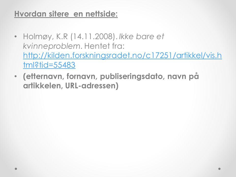 Hvordan sitere en nettside: • Holmøy, K.R (14.11.2008). Ikke bare et kvinneproblem. Hentet fra: http://kilden.forskningsradet.no/c17251/artikkel/vis.h