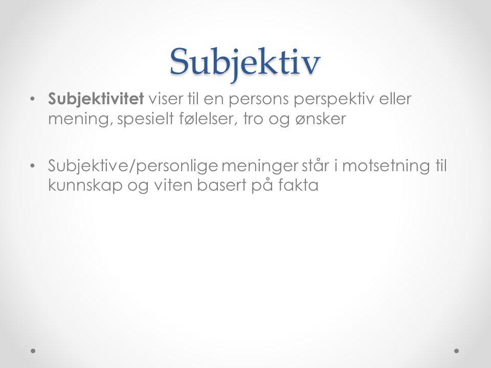 Subjektiv • Subjektivitet viser til en persons perspektiv eller mening, spesielt følelser, tro og ønsker • Subjektive/personlige meninger står i motse