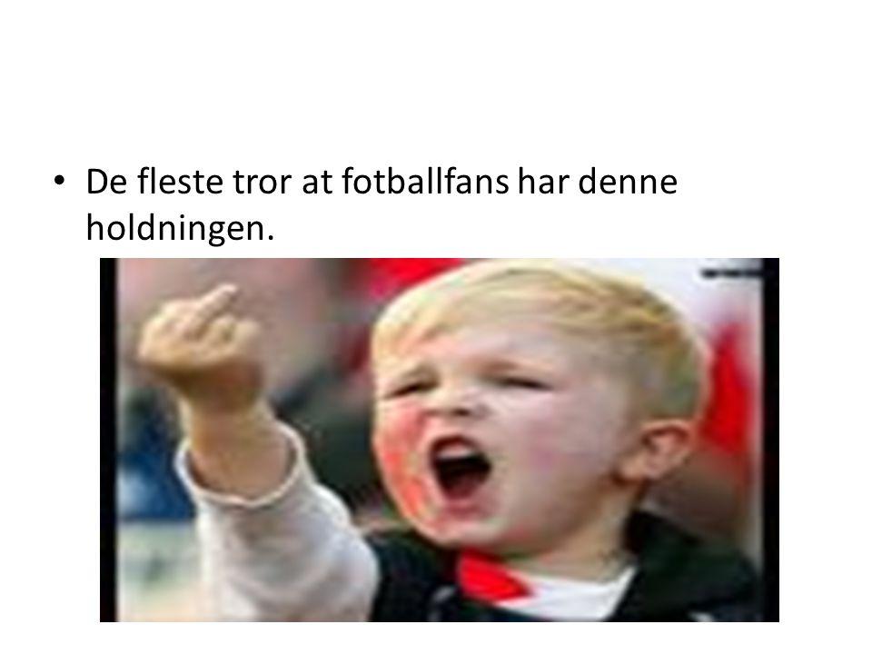 • De fleste tror at fotballfans har denne holdningen.