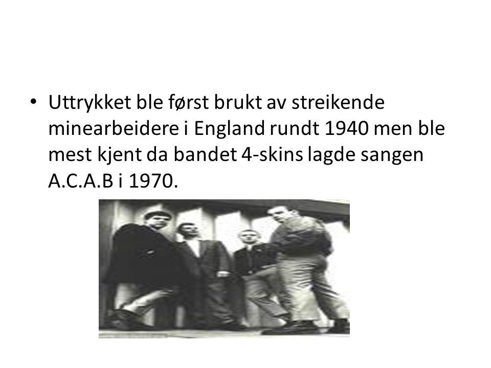 • Uttrykket ble først brukt av streikende minearbeidere i England rundt 1940 men ble mest kjent da bandet 4-skins lagde sangen A.C.A.B i 1970.