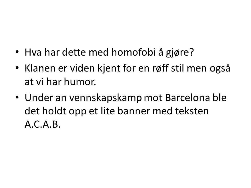 • Hva har dette med homofobi å gjøre? • Klanen er viden kjent for en røff stil men også at vi har humor. • Under an vennskapskamp mot Barcelona ble de