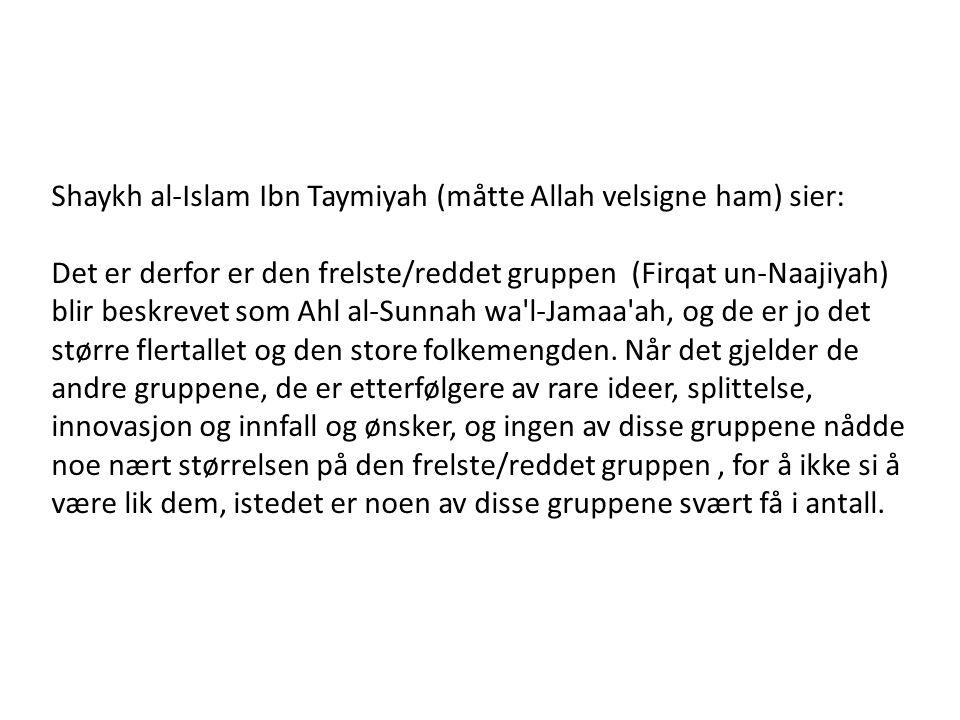 Shaykh al-Islam Ibn Taymiyah (måtte Allah velsigne ham) sier: Det er derfor er den frelste/reddet gruppen (Firqat un-Naajiyah) blir beskrevet som Ahl