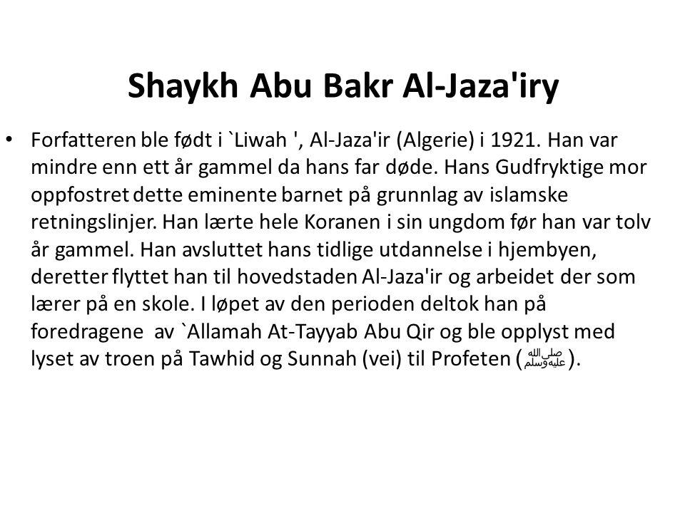 Shaykh Abu Bakr Al-Jaza'iry • Forfatteren ble født i `Liwah ', Al-Jaza'ir (Algerie) i 1921. Han var mindre enn ett år gammel da hans far døde. Hans G