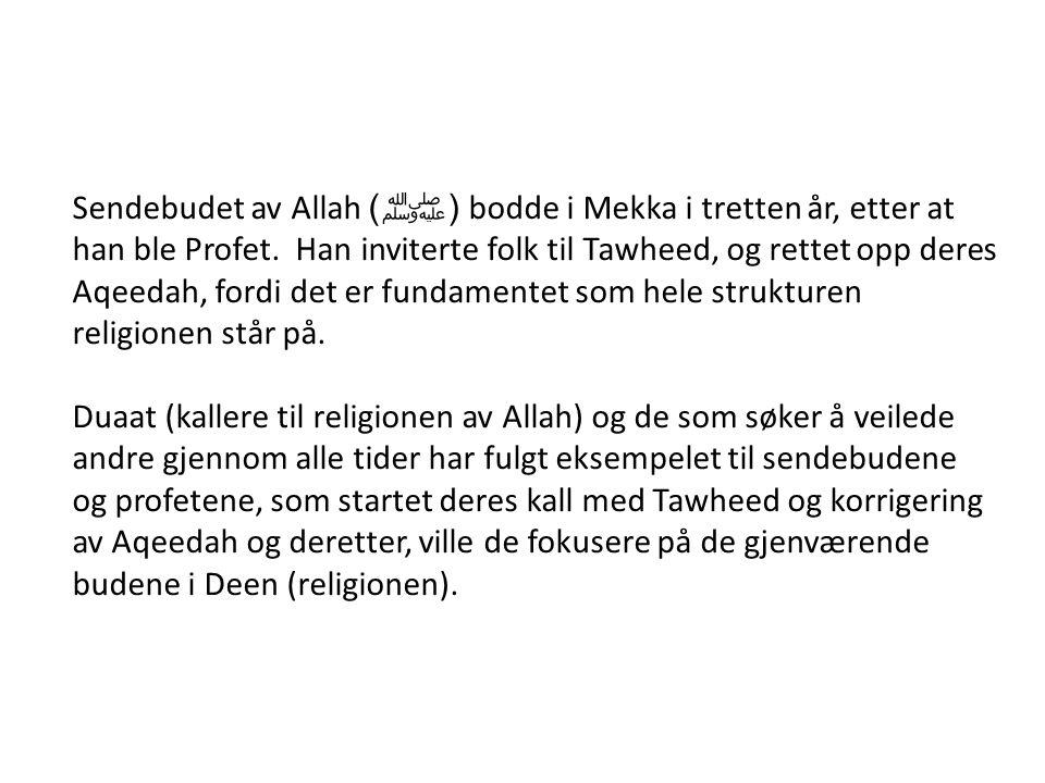 Sendebudet av Allah ( ﷺ ) bodde i Mekka i tretten år, etter at han ble Profet. Han inviterte folk til Tawheed, og rettet opp deres Aqeedah, fordi det