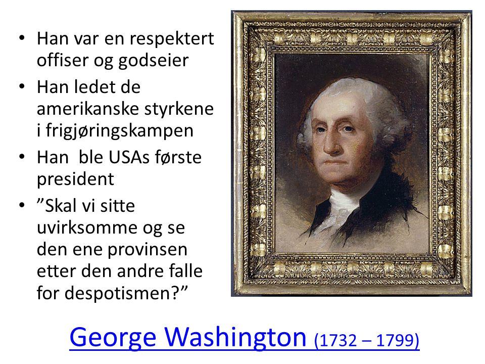 George Washington (1732 – 1799) • Han var en respektert offiser og godseier • Han ledet de amerikanske styrkene i frigjøringskampen • Han ble USAs før
