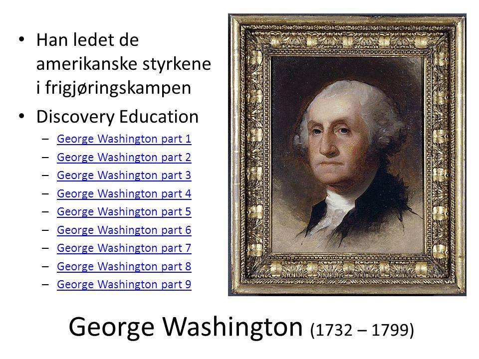 George Washington (1732 – 1799) • Han ledet de amerikanske styrkene i frigjøringskampen • Discovery Education – George Washington part 1 George Washin