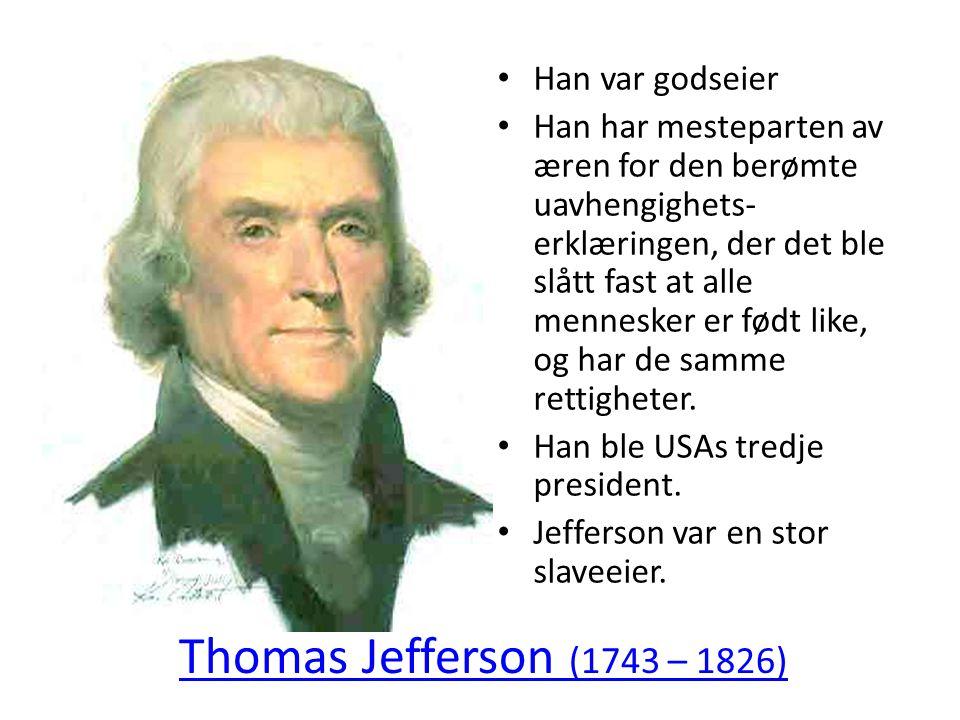 Thomas Jefferson (1743 – 1826) • Han var godseier • Han har mesteparten av æren for den berømte uavhengighets- erklæringen, der det ble slått fast at