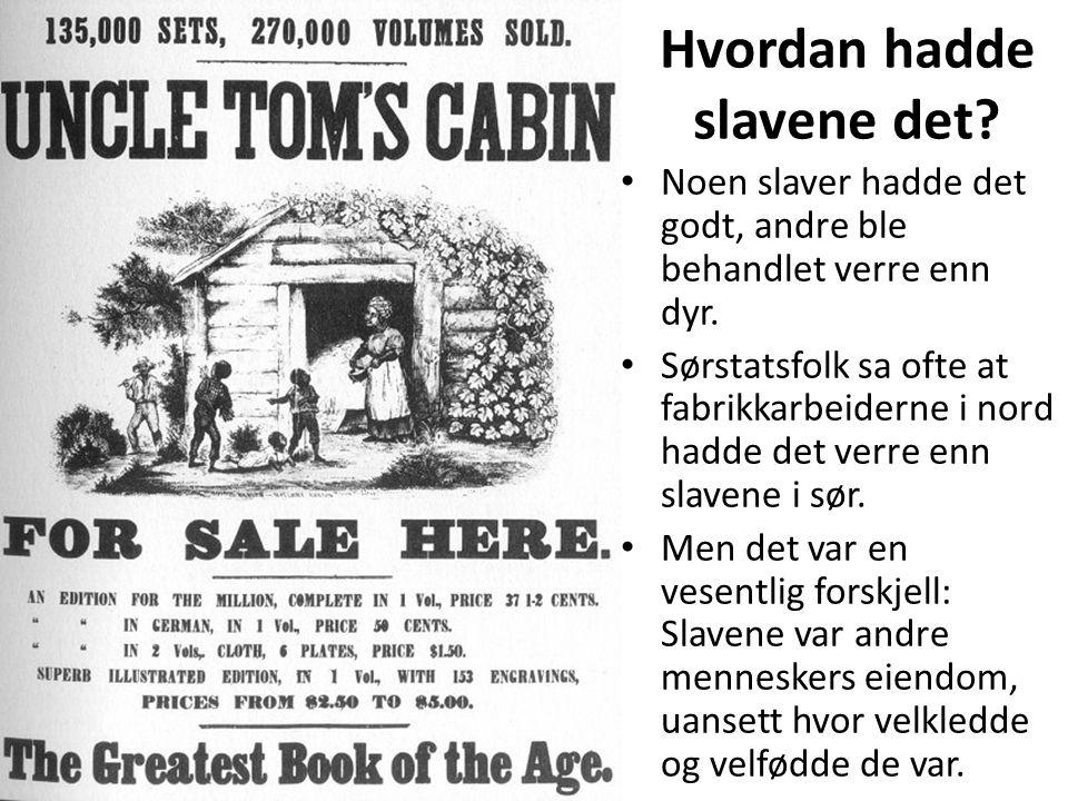 Hvordan hadde slavene det? • Noen slaver hadde det godt, andre ble behandlet verre enn dyr. • Sørstatsfolk sa ofte at fabrikkarbeiderne i nord hadde d