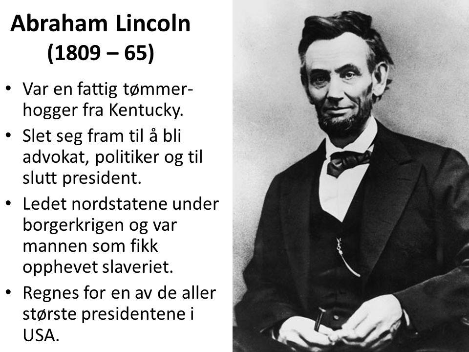 Abraham Lincoln (1809 – 65) • Var en fattig tømmer- hogger fra Kentucky. • Slet seg fram til å bli advokat, politiker og til slutt president. • Ledet