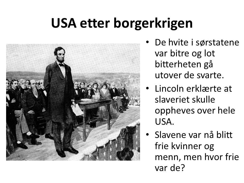 USA etter borgerkrigen • De hvite i sørstatene var bitre og lot bitterheten gå utover de svarte. • Lincoln erklærte at slaveriet skulle oppheves over
