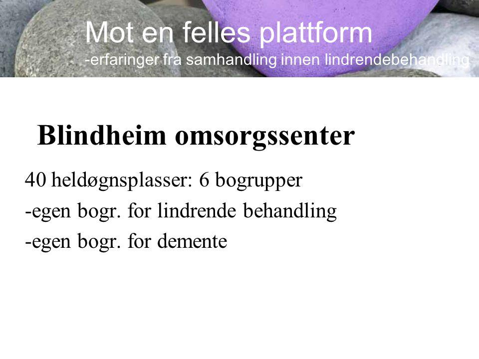 Blindheim omsorgssenter 40 heldøgnsplasser: 6 bogrupper -egen bogr. for lindrende behandling -egen bogr. for demente Mot en felles plattform -erfaring