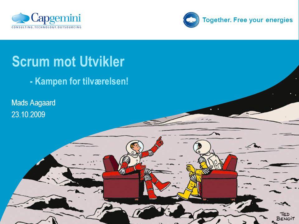 Together. Free your energies Scrum mot Utvikler - Kampen for tilværelsen! Mads Aagaard 23.10.2009