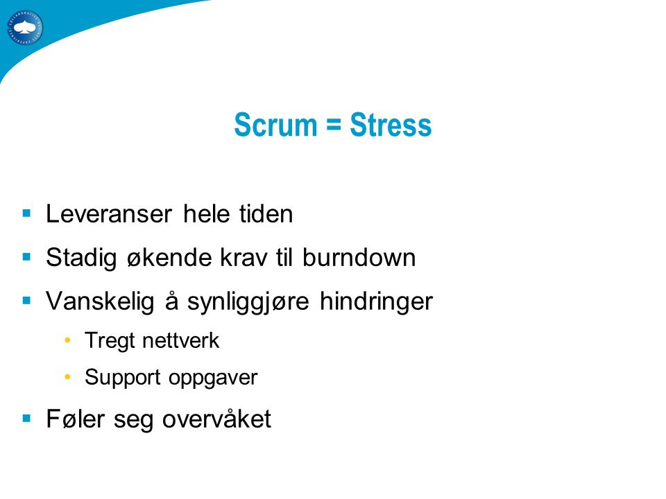 Scrum = Stress  Leveranser hele tiden  Stadig økende krav til burndown  Vanskelig å synliggjøre hindringer •Tregt nettverk •Support oppgaver  Føler seg overvåket