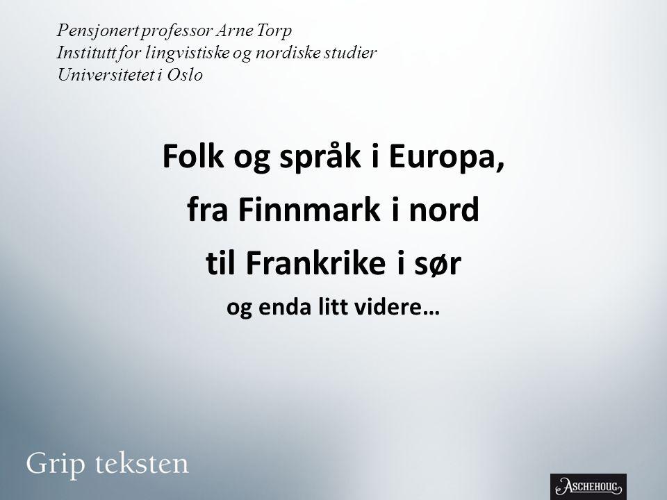 Pensjonert professor Arne Torp Institutt for lingvistiske og nordiske studier Universitetet i Oslo Folk og språk i Europa, fra Finnmark i nord til Frankrike i sør og enda litt videre…
