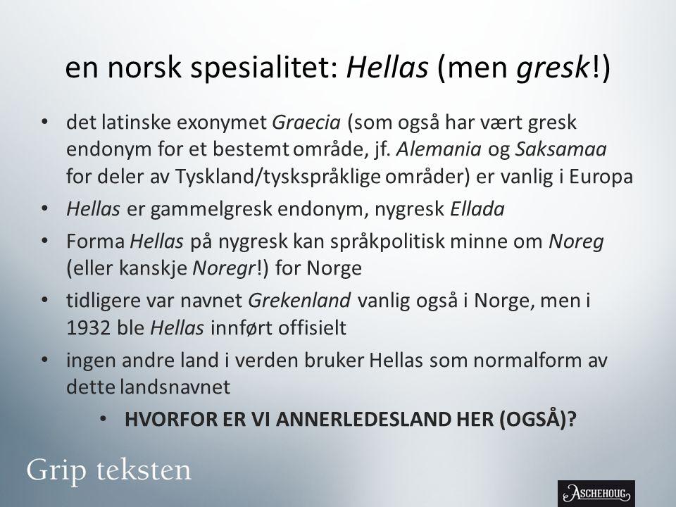 en norsk spesialitet: Hellas (men gresk!) • det latinske exonymet Graecia (som også har vært gresk endonym for et bestemt område, jf.