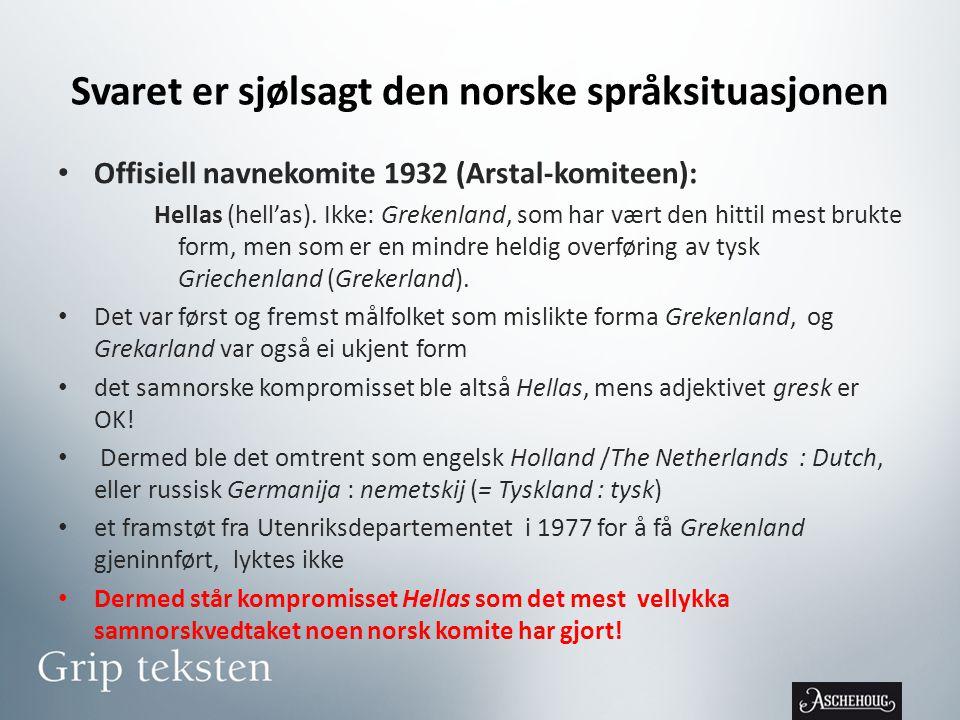 Svaret er sjølsagt den norske språksituasjonen • Offisiell navnekomite 1932 (Arstal-komiteen): Hellas (hell'as).