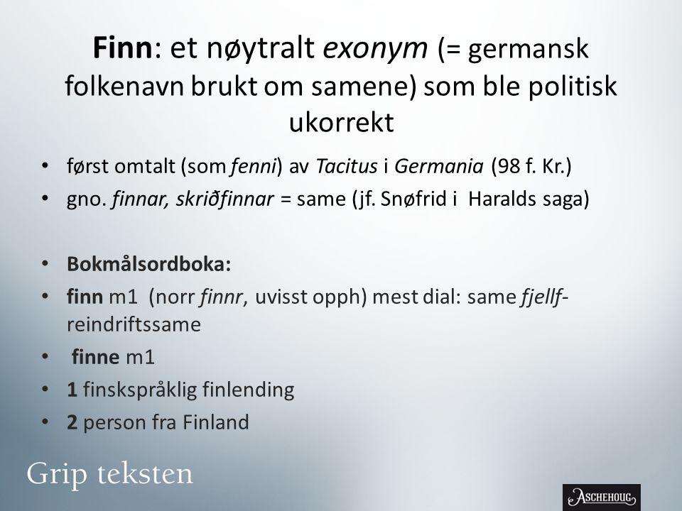 Finn: et nøytralt exonym (= germansk folkenavn brukt om samene) som ble politisk ukorrekt • først omtalt (som fenni) av Tacitus i Germania (98 f.
