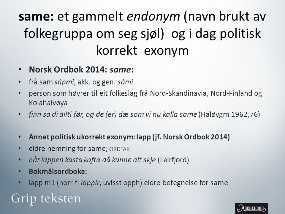 same: et gammelt endonym (navn brukt av folkegruppa om seg sjøl) og i dag politisk korrekt exonym • Norsk Ordbok 2014: same: • frå sam sápmi, akk.
