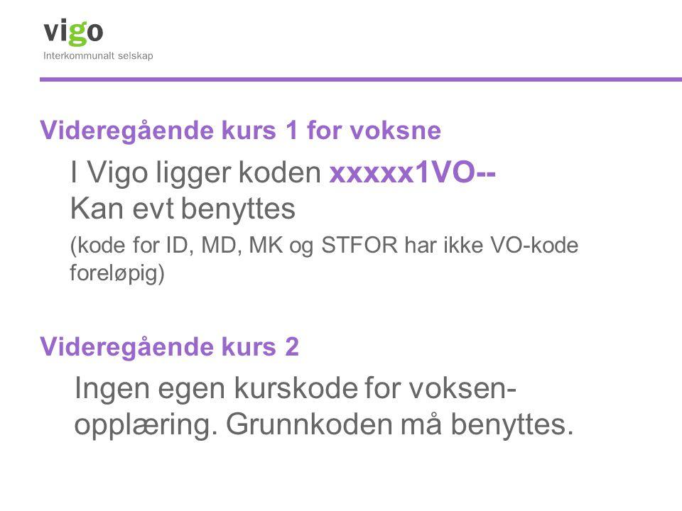 Videregående kurs 1 for voksne I Vigo ligger koden xxxxx1VO-- Kan evt benyttes (kode for ID, MD, MK og STFOR har ikke VO-kode foreløpig) Videregående