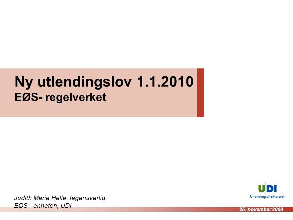 Ny utlendingslov 1.1.2010 EØS- regelverket Judith Maria Helle, fagansvarlig, EØS –enheten, UDI 25. november 2009