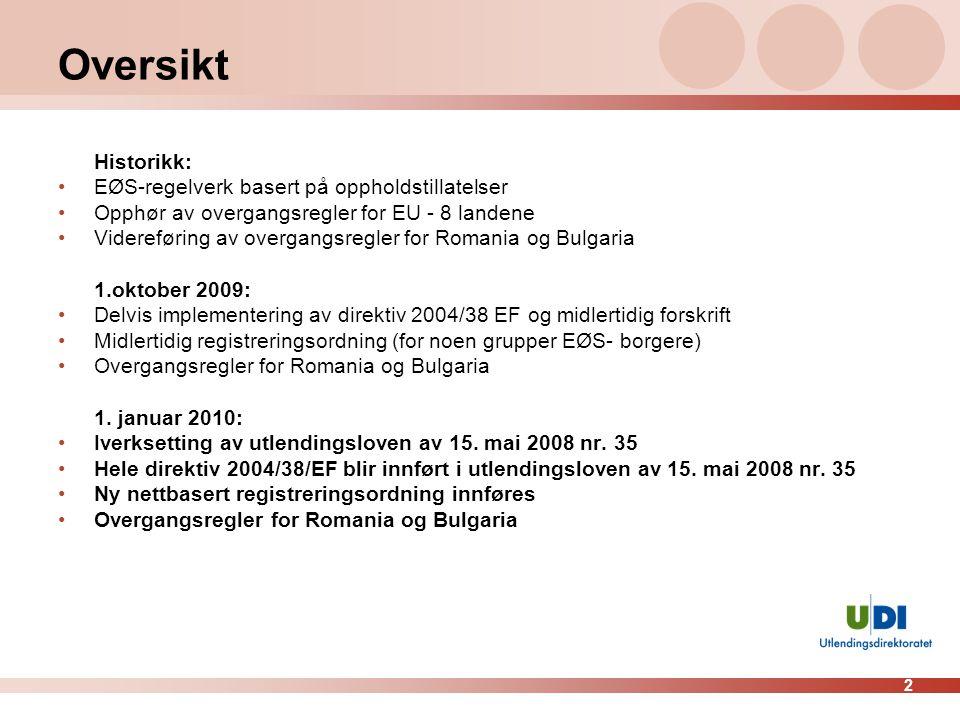 2 Oversikt Historikk: •EØS-regelverk basert på oppholdstillatelser •Opphør av overgangsregler for EU - 8 landene •Videreføring av overgangsregler for Romania og Bulgaria 1.oktober 2009: •Delvis implementering av direktiv 2004/38 EF og midlertidig forskrift •Midlertidig registreringsordning (for noen grupper EØS- borgere) •Overgangsregler for Romania og Bulgaria 1.