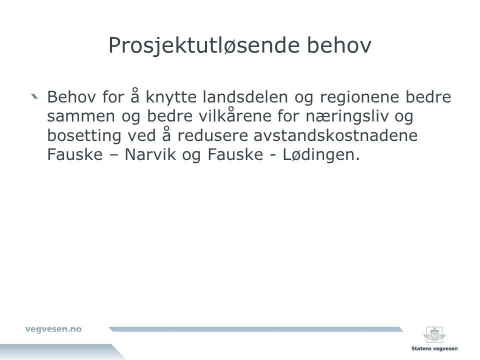 Prosjektutløsende behov Behov for å knytte landsdelen og regionene bedre sammen og bedre vilkårene for næringsliv og bosetting ved å redusere avstandskostnadene Fauske – Narvik og Fauske - Lødingen.