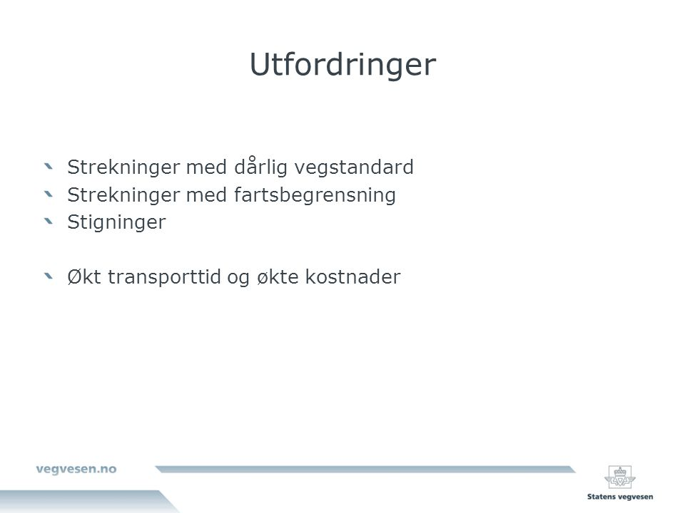 Utfordringer Strekninger med dårlig vegstandard Strekninger med fartsbegrensning Stigninger Økt transporttid og økte kostnader