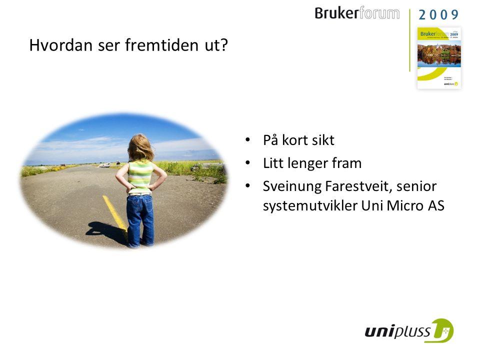Hvordan ser fremtiden ut? • På kort sikt • Litt lenger fram • Sveinung Farestveit, senior systemutvikler Uni Micro AS