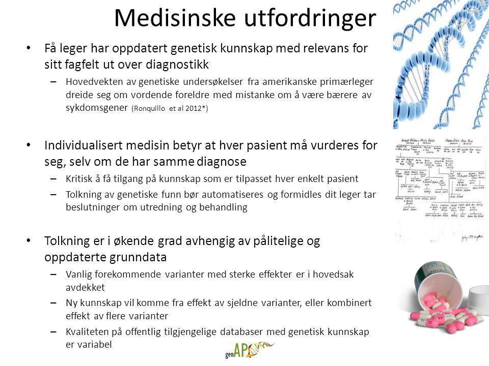Medisinske utfordringer • Få leger har oppdatert genetisk kunnskap med relevans for sitt fagfelt ut over diagnostikk – Hovedvekten av genetiske undersøkelser fra amerikanske primærleger dreide seg om vordende foreldre med mistanke om å være bærere av sykdomsgener (Ronquillo et al 2012*) • Individualisert medisin betyr at hver pasient må vurderes for seg, selv om de har samme diagnose – Kritisk å få tilgang på kunnskap som er tilpasset hver enkelt pasient – Tolkning av genetiske funn bør automatiseres og formidles dit leger tar beslutninger om utredning og behandling • Tolkning er i økende grad avhengig av pålitelige og oppdaterte grunndata – Vanlig forekommende varianter med sterke effekter er i hovedsak avdekket – Ny kunnskap vil komme fra effekt av sjeldne varianter, eller kombinert effekt av flere varianter – Kvaliteten på offentlig tilgjengelige databaser med genetisk kunnskap er variabel * http://jamia.bmj.com/content/19/4/570.full