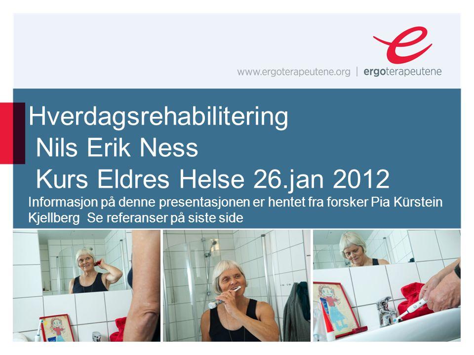 Hverdagsrehabilitering Nils Erik Ness Kurs Eldres Helse 26.jan 2012 Informasjon på denne presentasjonen er hentet fra forsker Pia Kürstein Kjellberg S