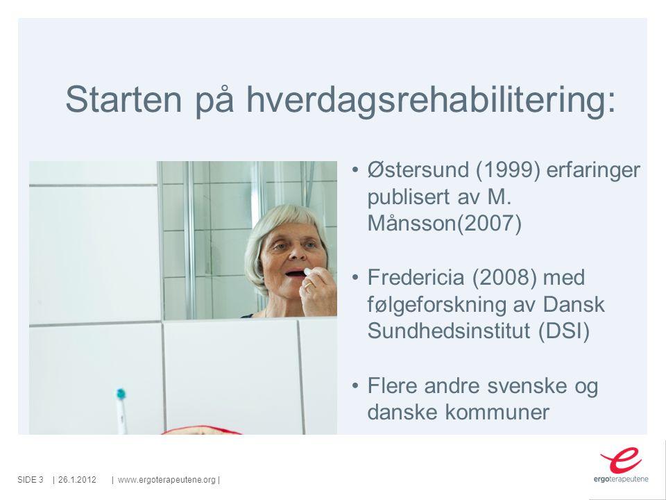 SIDE ||www.ergoterapeutene.org| Starten på hverdagsrehabilitering: 26.1.2012 •Østersund (1999) erfaringer publisert av M. Månsson(2007) •Fredericia (2