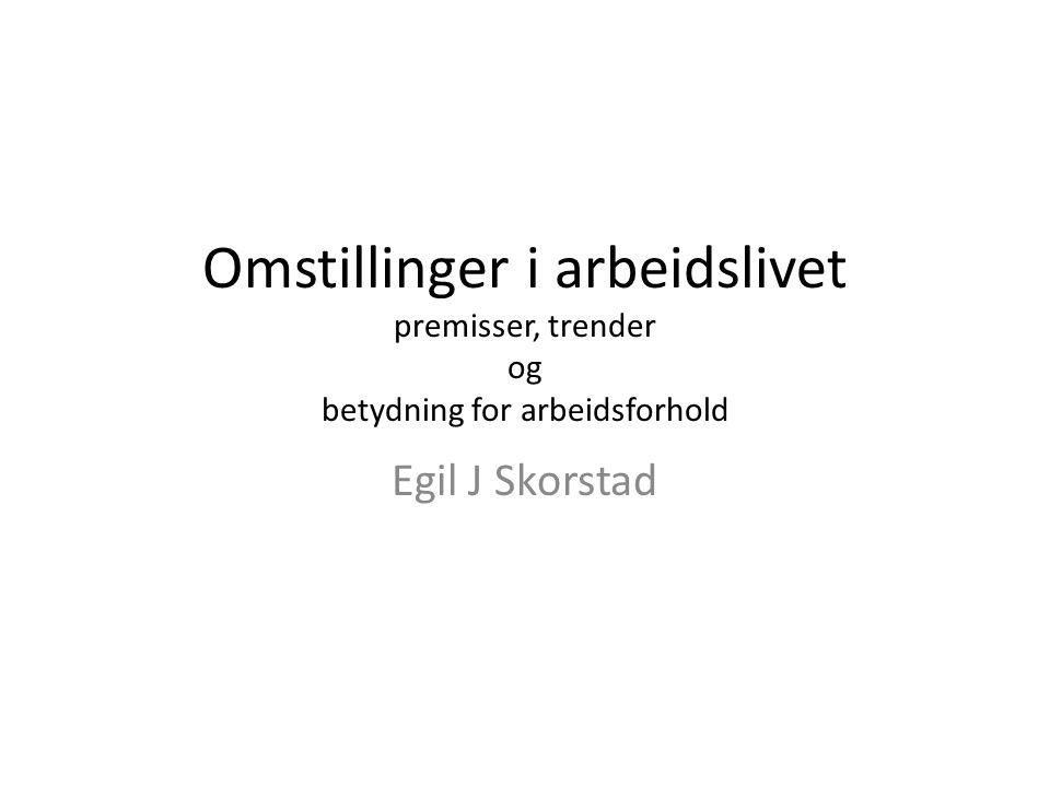 Omstillinger i arbeidslivet premisser, trender og betydning for arbeidsforhold Egil J Skorstad