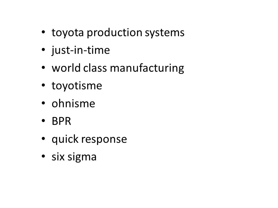 • toyota production systems • just-in-time • world class manufacturing • toyotisme • ohnisme • BPR • quick response • six sigma