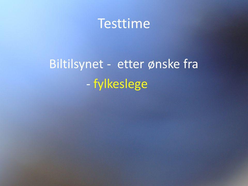 Testtime Biltilsynet - etter ønske fra - fylkeslege Kjøreskole - etter ønske fra - fastlege.