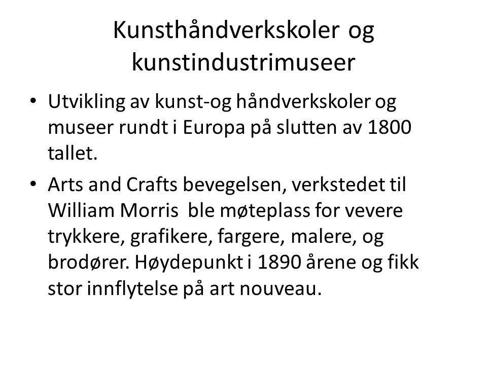Kunsthåndverkskoler og kunstindustrimuseer • Utvikling av kunst-og håndverkskoler og museer rundt i Europa på slutten av 1800 tallet. • Arts and Craft
