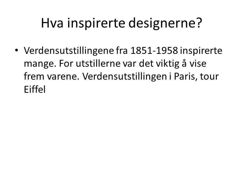 Hva inspirerte designerne? • Verdensutstillingene fra 1851-1958 inspirerte mange. For utstillerne var det viktig å vise frem varene. Verdensutstilling