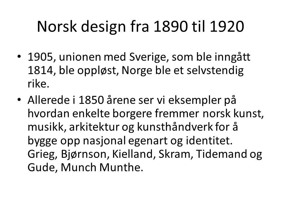 Norsk design fra 1890 til 1920 • 1905, unionen med Sverige, som ble inngått 1814, ble oppløst, Norge ble et selvstendig rike. • Allerede i 1850 årene