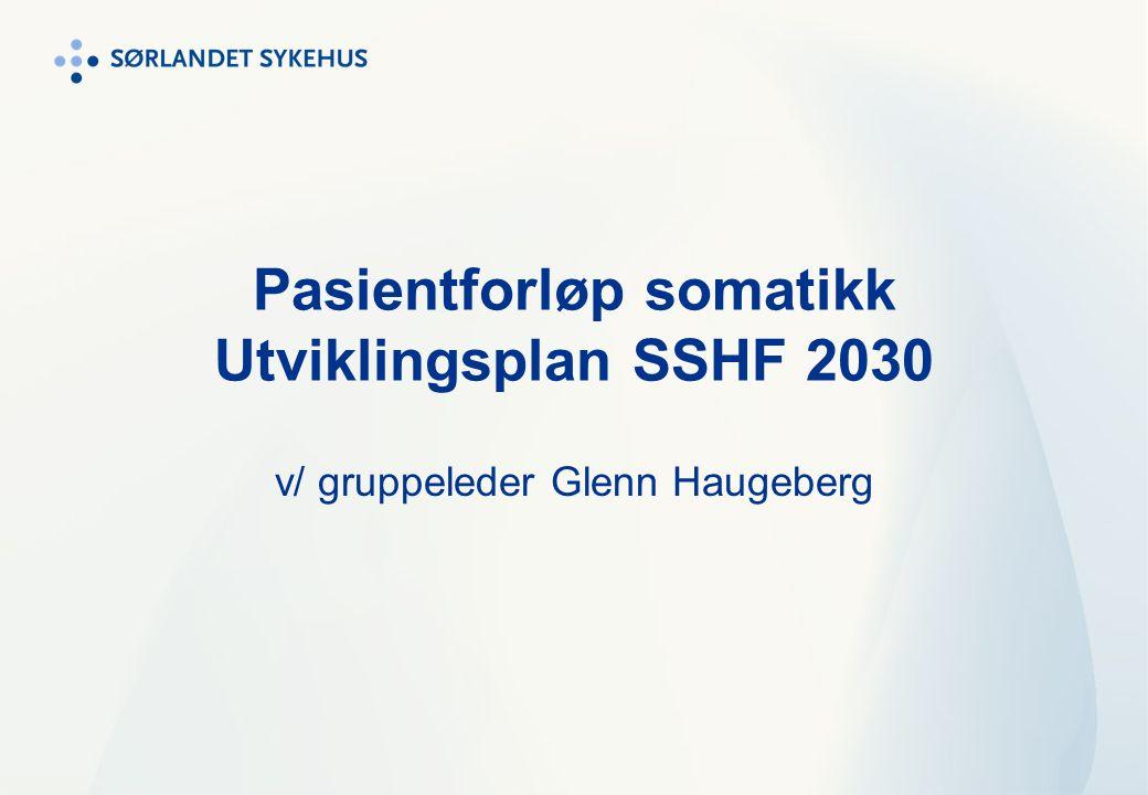 Pasientforløp somatikk Utviklingsplan SSHF 2030 v/ gruppeleder Glenn Haugeberg