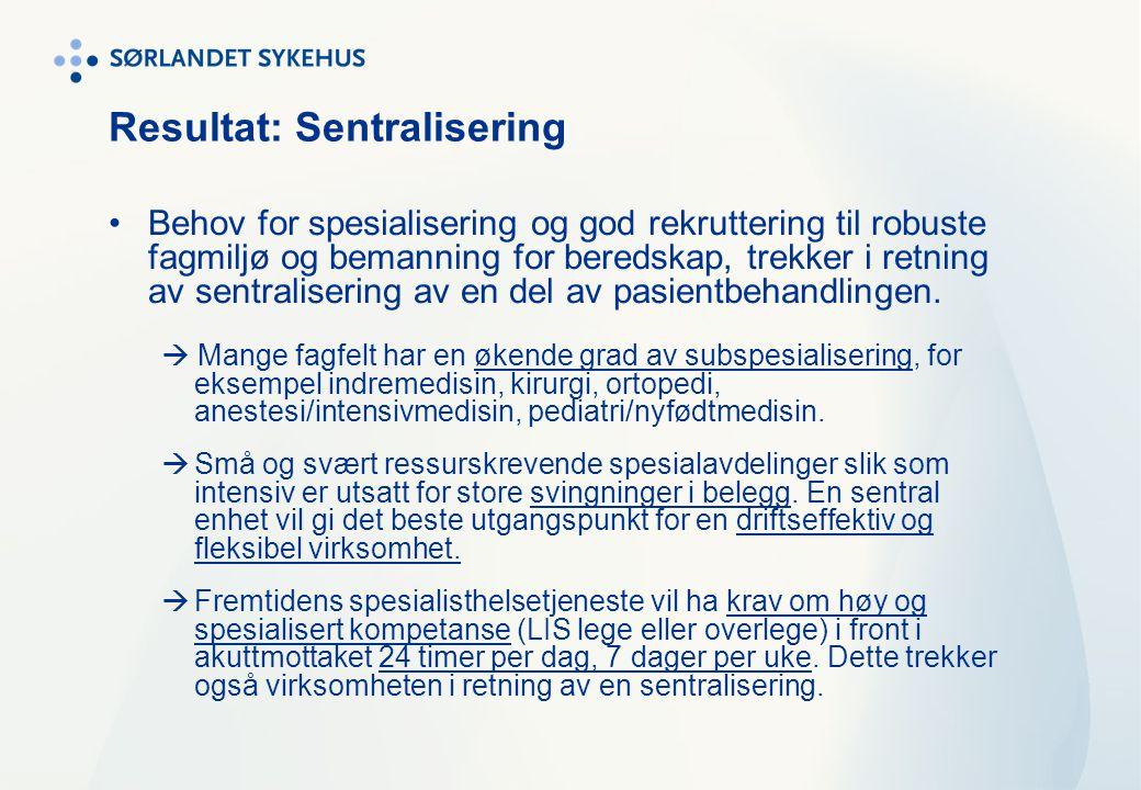 Resultat: Sentralisering •Behov for spesialisering og god rekruttering til robuste fagmiljø og bemanning for beredskap, trekker i retning av sentralis