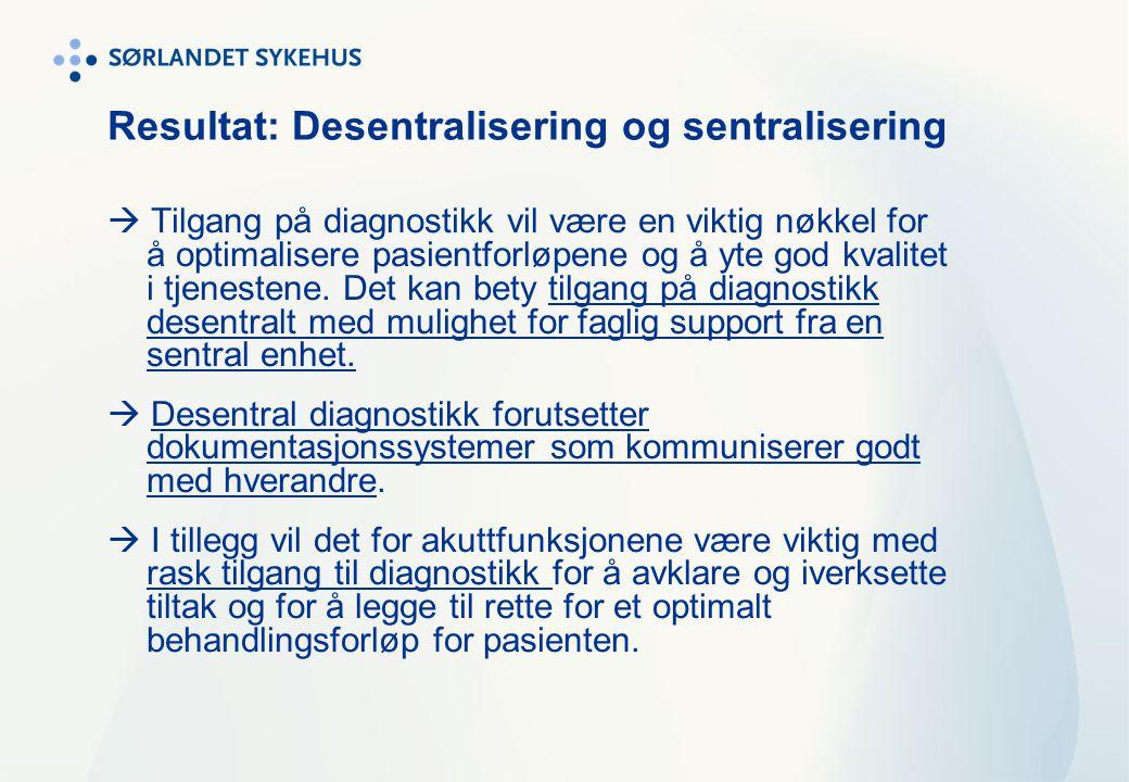 Resultat: Desentralisering og sentralisering  Tilgang på diagnostikk vil være en viktig nøkkel for å optimalisere pasientforløpene og å yte god kvali