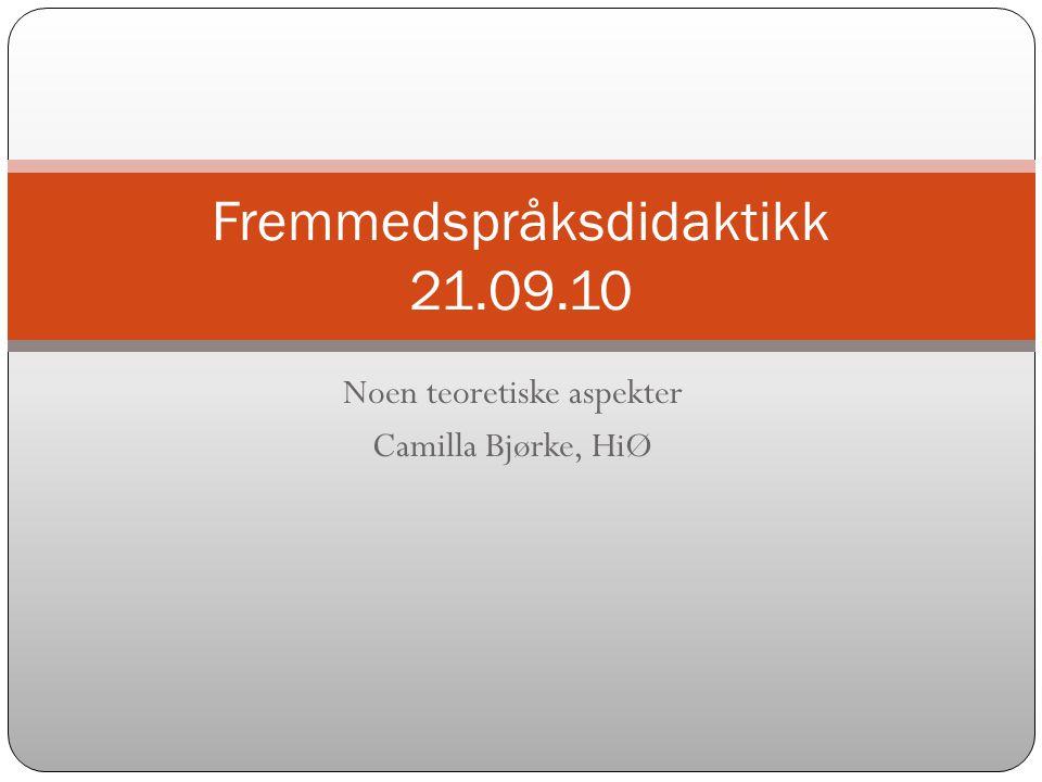 Noen teoretiske aspekter Camilla Bjørke, HiØ Fremmedspråksdidaktikk 21.09.10