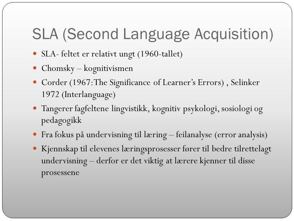 SLA (Second Language Acquisition)  SLA- feltet er relativt ungt (1960-tallet)  Chomsky – kognitivismen  Corder (1967: The Significance of Learner's