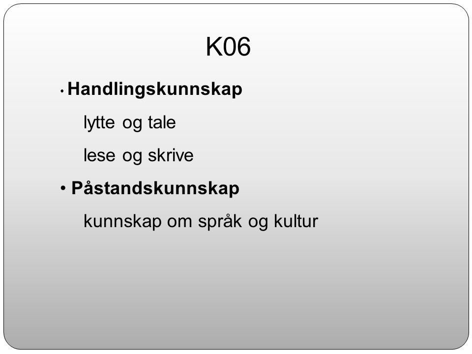 K06 • Handlingskunnskap lytte og tale lese og skrive • Påstandskunnskap kunnskap om språk og kultur